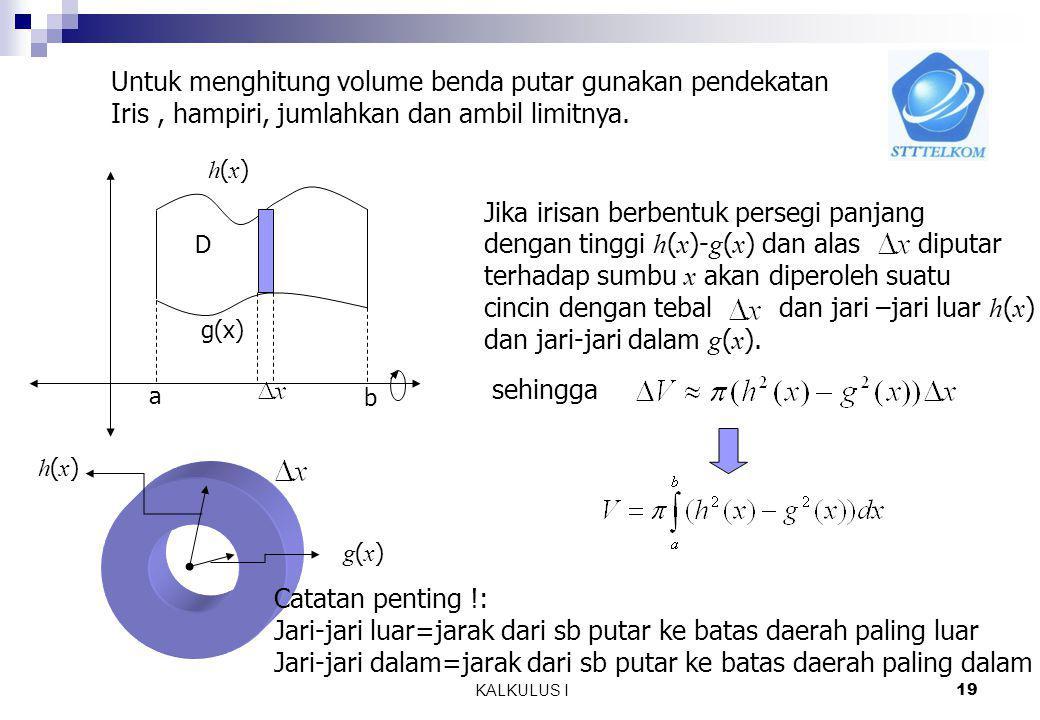 MA1114 KALKULUS I 18 7.2.2 Metoda Cincin a. Daerah diputar terhadap sumbu x h(x) g(x) a b D Daerah D Benda putar ? Volume benda putar