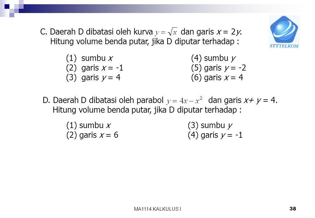 MA1114 KALKULUS I 37 B. Hitung volume benda putar yang terjadi jika daerah yang di batasi oleh grafik fungsi-fungsi berikut diputar terhadap sumbu x 1