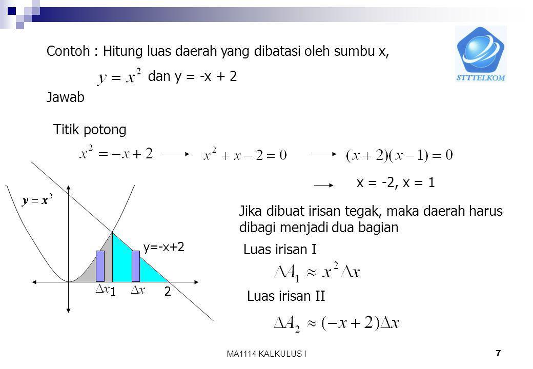 MA1114 KALKULUS I 6 Sehingga luas daerah : Ctt : Jika irisan dibuat tegak lurus terhadap sumbu x maka tinggi irisan adalah kurva yang terletak disebelah atas dikurangi kurva yang berada disebelah bawah.