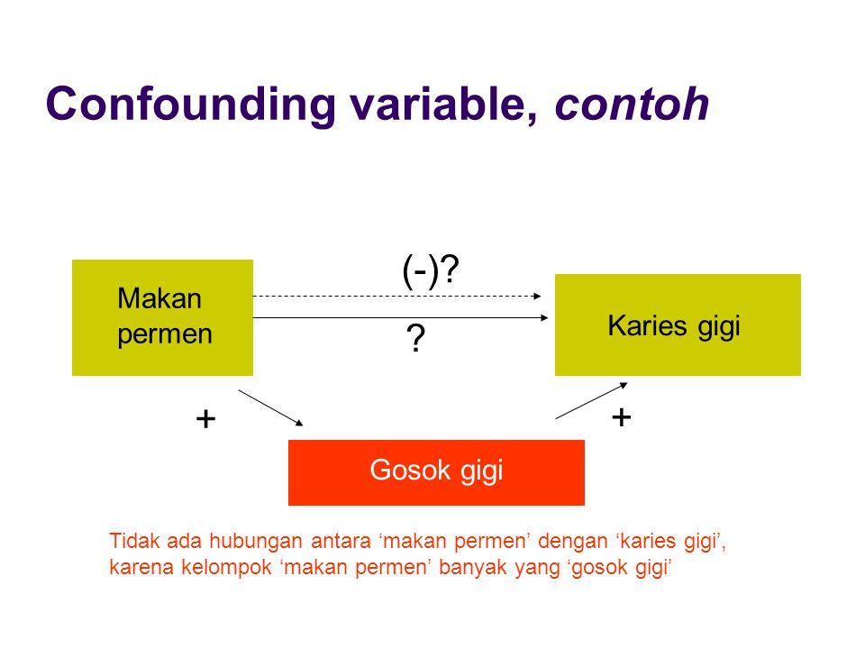 Confounding variable, contoh Makan permen Karies gigi Gosok gigi + + ? (-)? Tidak ada hubungan antara 'makan permen' dengan 'karies gigi', karena kelo