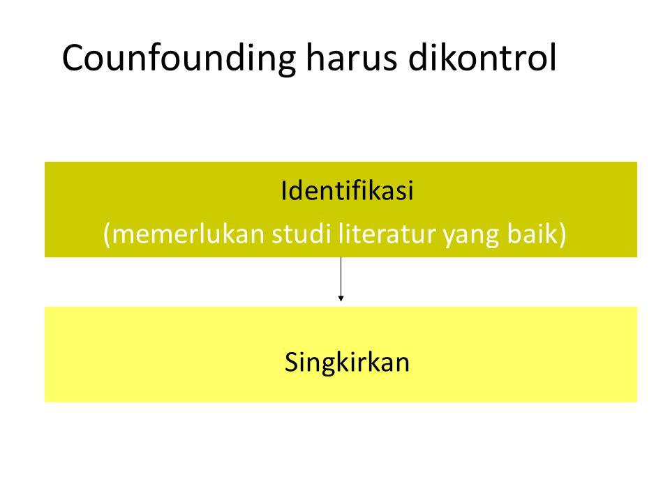 Counfounding harus dikontrol Identifikasi (memerlukan studi literatur yang baik) Singkirkan