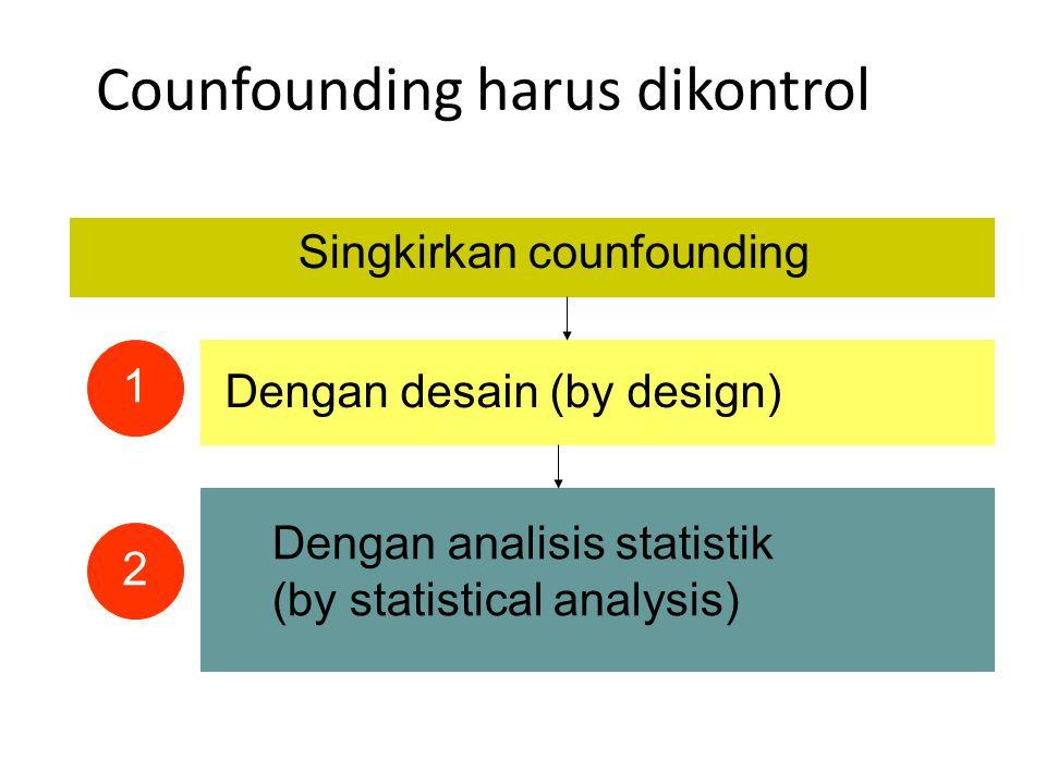 Counfounding harus dikontrol Singkirkan counfounding Dengan desain (by design) Dengan analisis statistik (by statistical analysis) 1 2