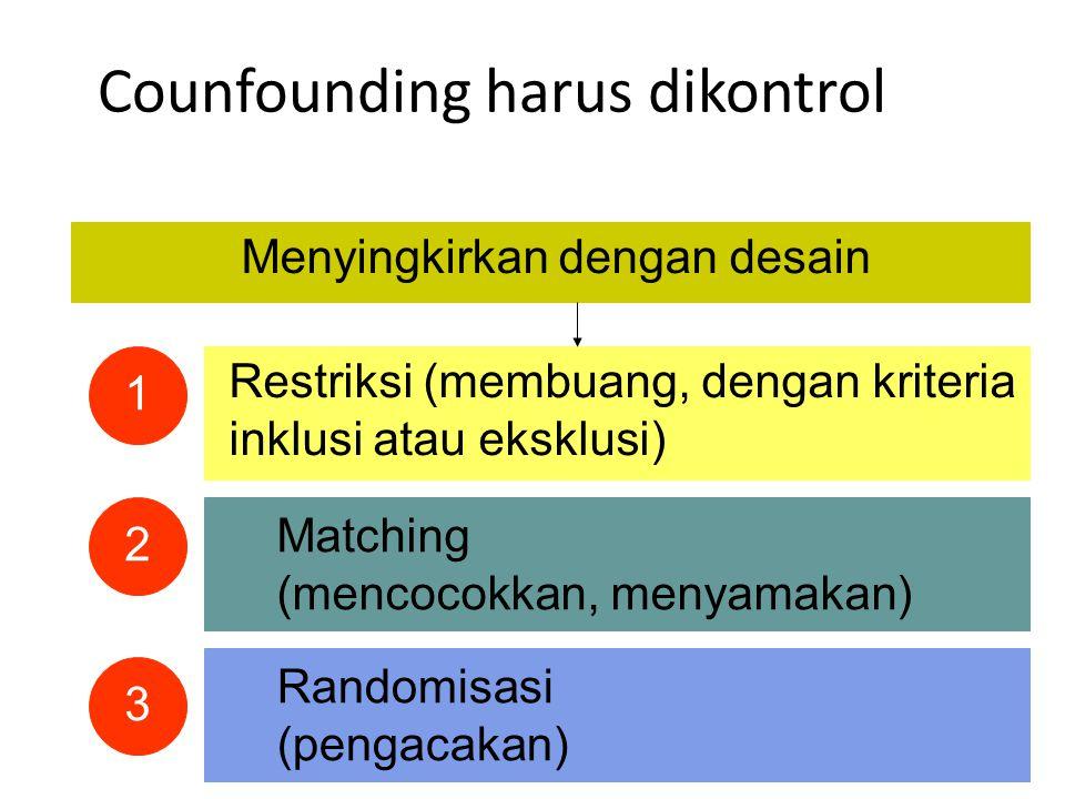 Counfounding harus dikontrol Menyingkirkan dengan desain Restriksi (membuang, dengan kriteria inklusi atau eksklusi) Matching (mencocokkan, menyamakan