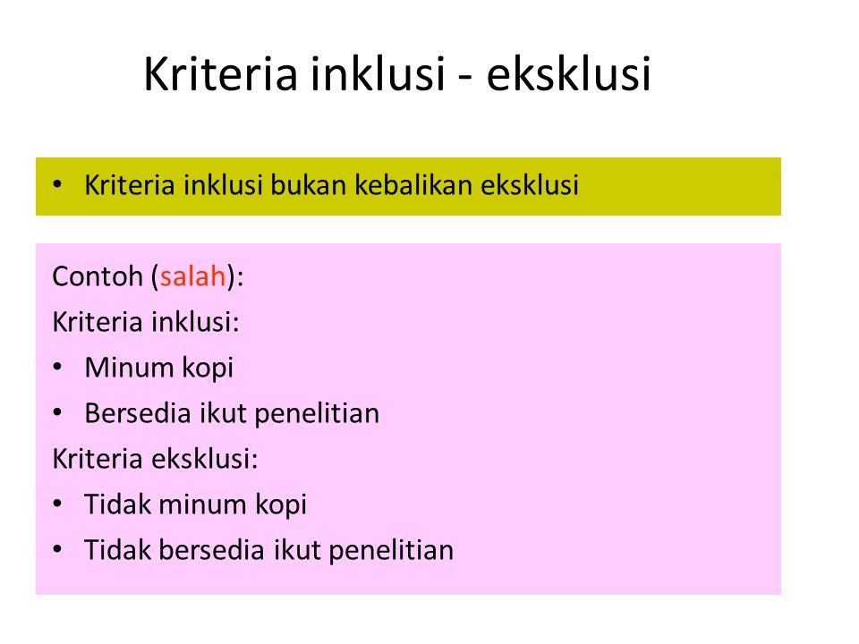 Kriteria inklusi - eksklusi Kriteria inklusi bukan kebalikan eksklusi Contoh (salah): Kriteria inklusi: Minum kopi Bersedia ikut penelitian Kriteria e