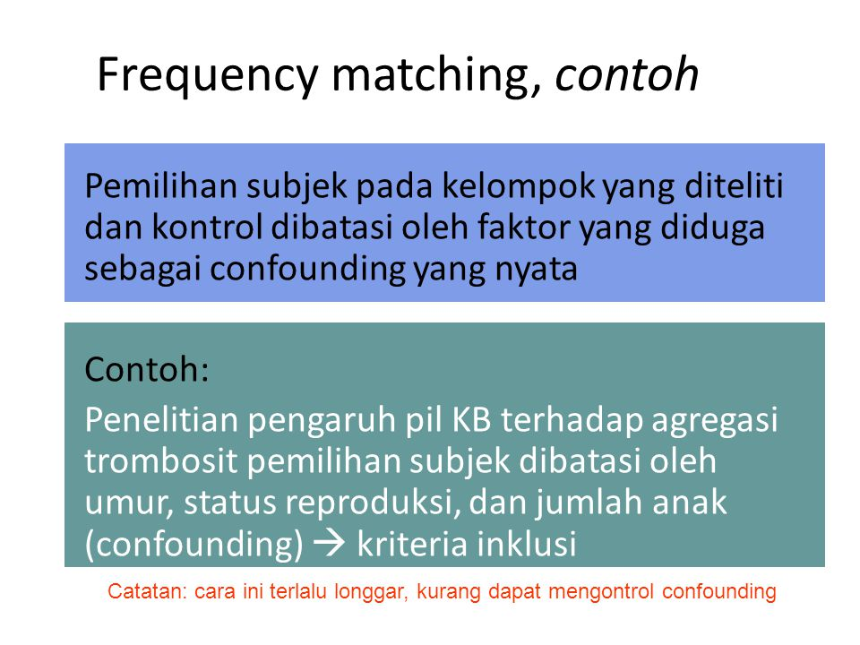 Frequency matching, contoh Pemilihan subjek pada kelompok yang diteliti dan kontrol dibatasi oleh faktor yang diduga sebagai confounding yang nyata Co