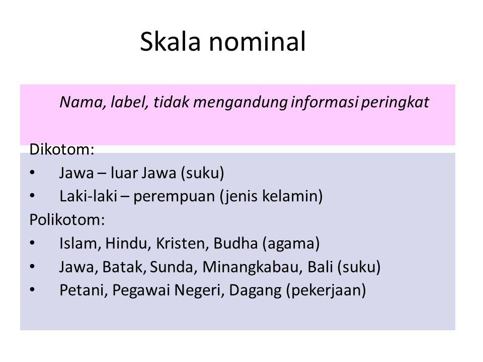 Skala nominal Nama, label, tidak mengandung informasi peringkat Dikotom: Jawa – luar Jawa (suku) Laki-laki – perempuan (jenis kelamin) Polikotom: Isla