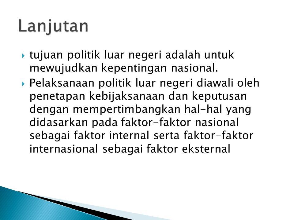  tujuan politik luar negeri adalah untuk mewujudkan kepentingan nasional.  Pelaksanaan politik luar negeri diawali oleh penetapan kebijaksanaan dan