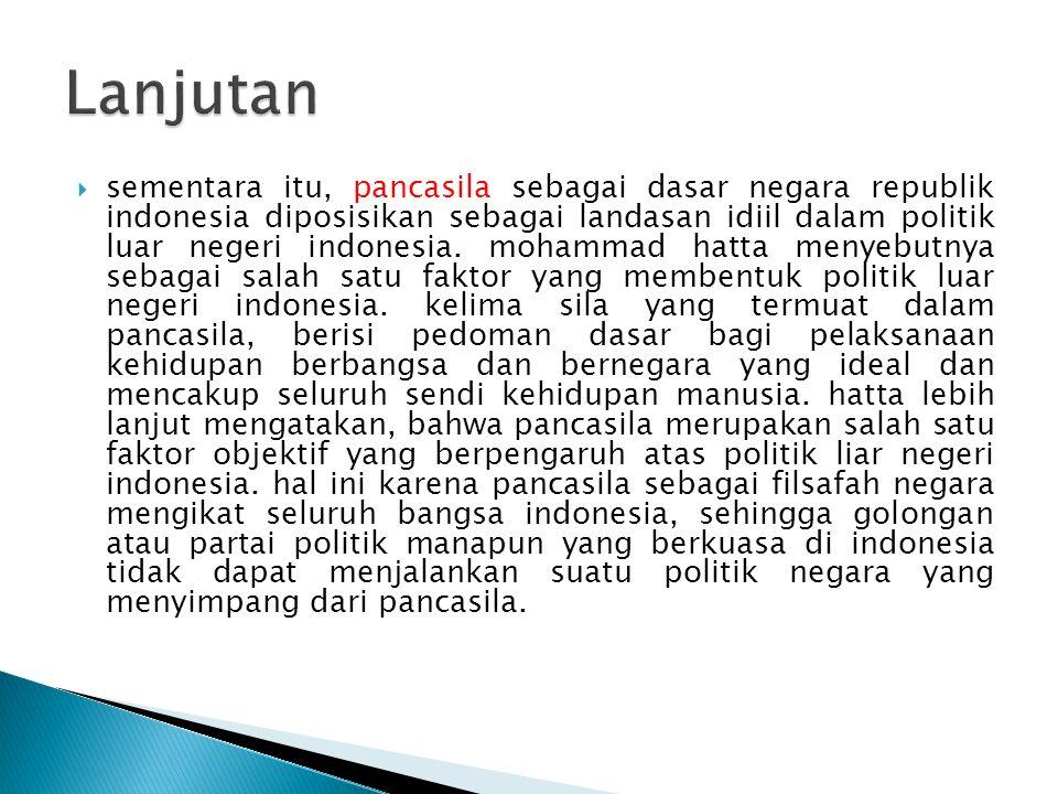  kemudian agar prinsip bebas aktif dapat dioperasionalisasikan dalam politik luar negeri indonesia, maka setiap periode pemerintahan menetapkan landasan operasional politik luar negeri indonesia yang senantiasa berubah sesuai dengan kepentingan nasional.