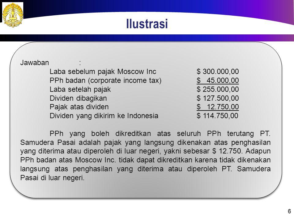 6 Jawaban: Laba sebelum pajak Moscow Inc$ 300.000,00 PPh badan (corporate income tax)$ 45.000,00 Laba setelah pajak$ 255.000,00 Dividen dibagikan$ 127.500,00 Pajak atas dividen$ 12.750,00 Dividen yang dikirim ke Indonesia$ 114.750,00 PPh yang boleh dikreditkan atas seluruh PPh terutang PT.