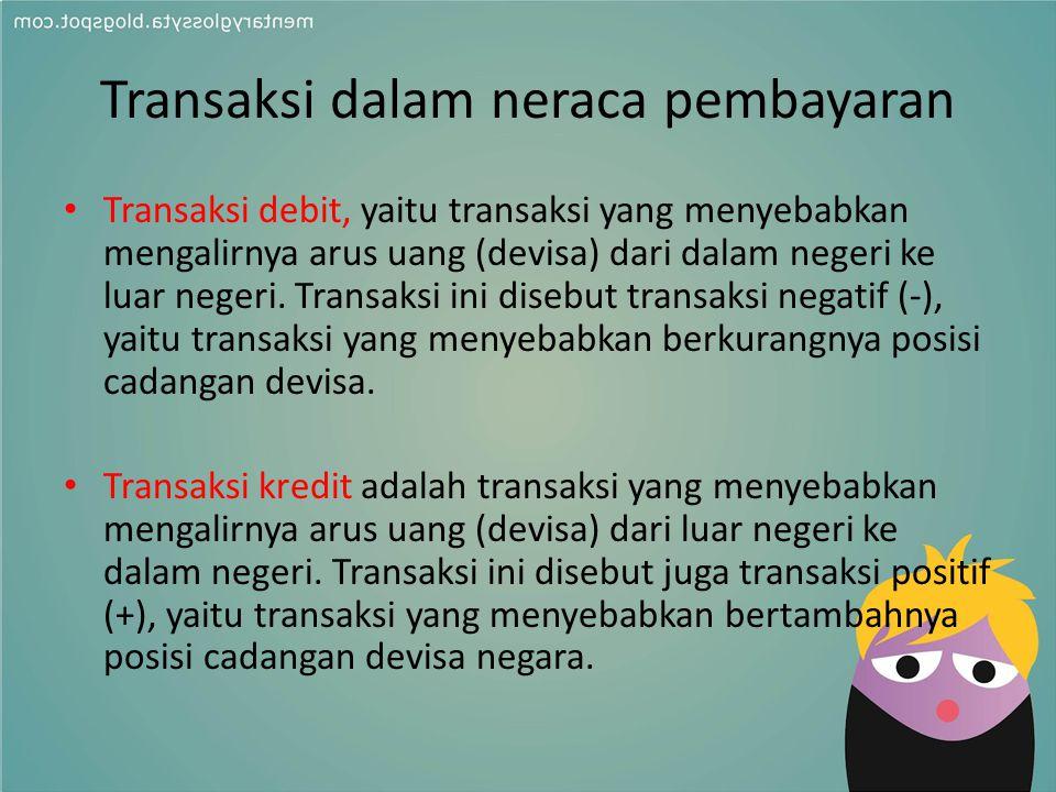 Transaksi dalam neraca pembayaran Transaksi debit, yaitu transaksi yang menyebabkan mengalirnya arus uang (devisa) dari dalam negeri ke luar negeri. T