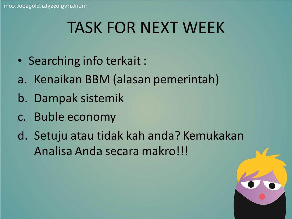 TASK FOR NEXT WEEK Searching info terkait : a.Kenaikan BBM (alasan pemerintah) b.Dampak sistemik c.Buble economy d.Setuju atau tidak kah anda? Kemukak