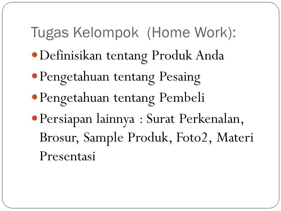 Tugas Kelompok (Home Work): Definisikan tentang Produk Anda Pengetahuan tentang Pesaing Pengetahuan tentang Pembeli Persiapan lainnya : Surat Perkenalan, Brosur, Sample Produk, Foto2, Materi Presentasi