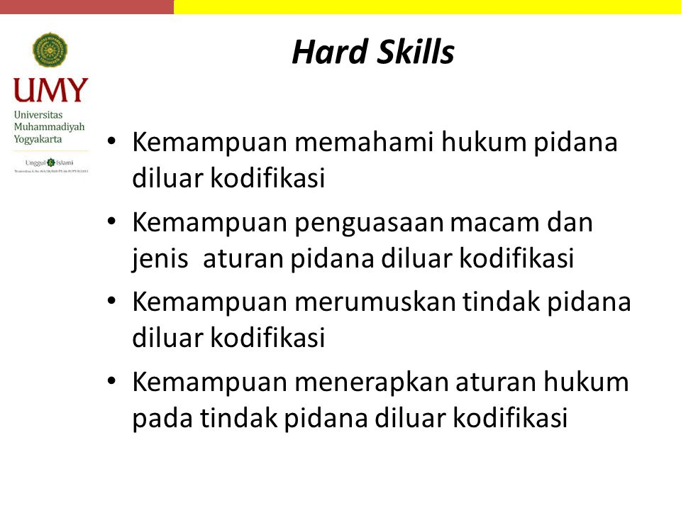 Hard Skills Kemampuan memahami hukum pidana diluar kodifikasi Kemampuan penguasaan macam dan jenis aturan pidana diluar kodifikasi Kemampuan merumuskan tindak pidana diluar kodifikasi Kemampuan menerapkan aturan hukum pada tindak pidana diluar kodifikasi