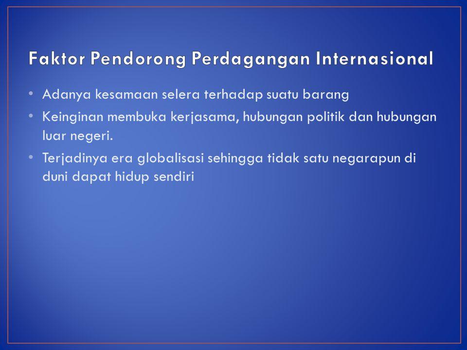 Adanya kesamaan selera terhadap suatu barang Keinginan membuka kerjasama, hubungan politik dan hubungan luar negeri.