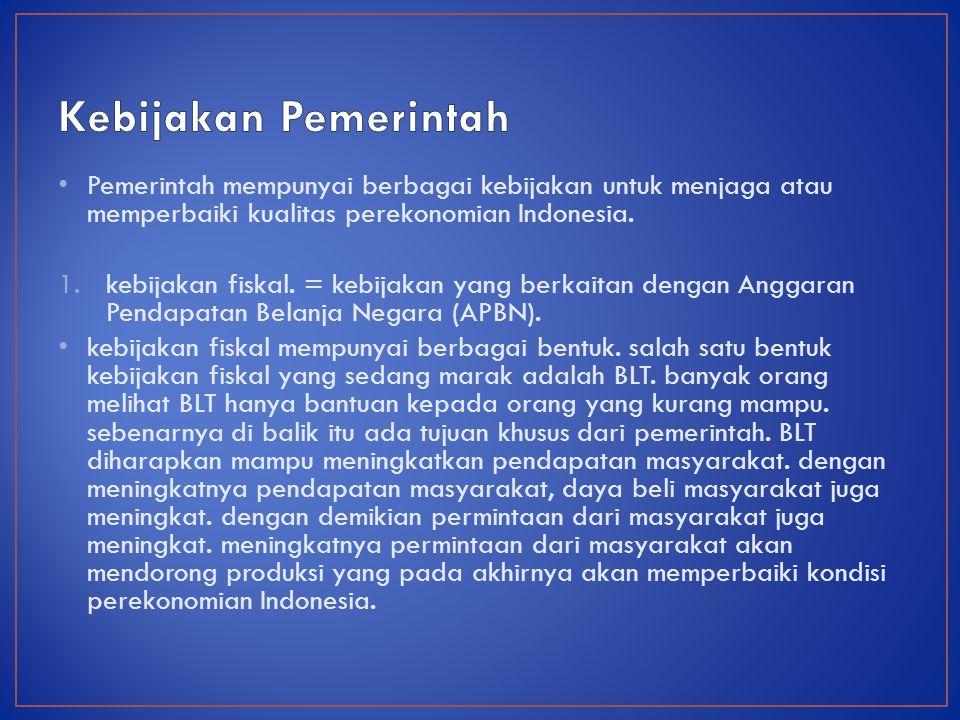 Pemerintah mempunyai berbagai kebijakan untuk menjaga atau memperbaiki kualitas perekonomian Indonesia.