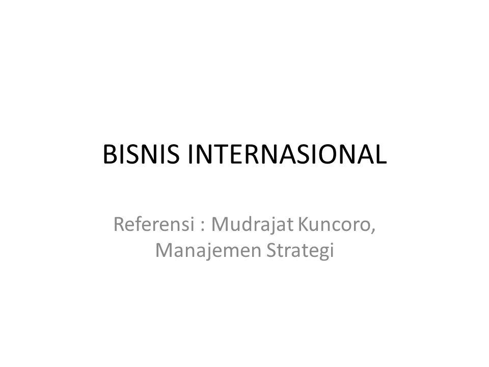 BISNIS INTERNASIONAL Referensi : Mudrajat Kuncoro, Manajemen Strategi