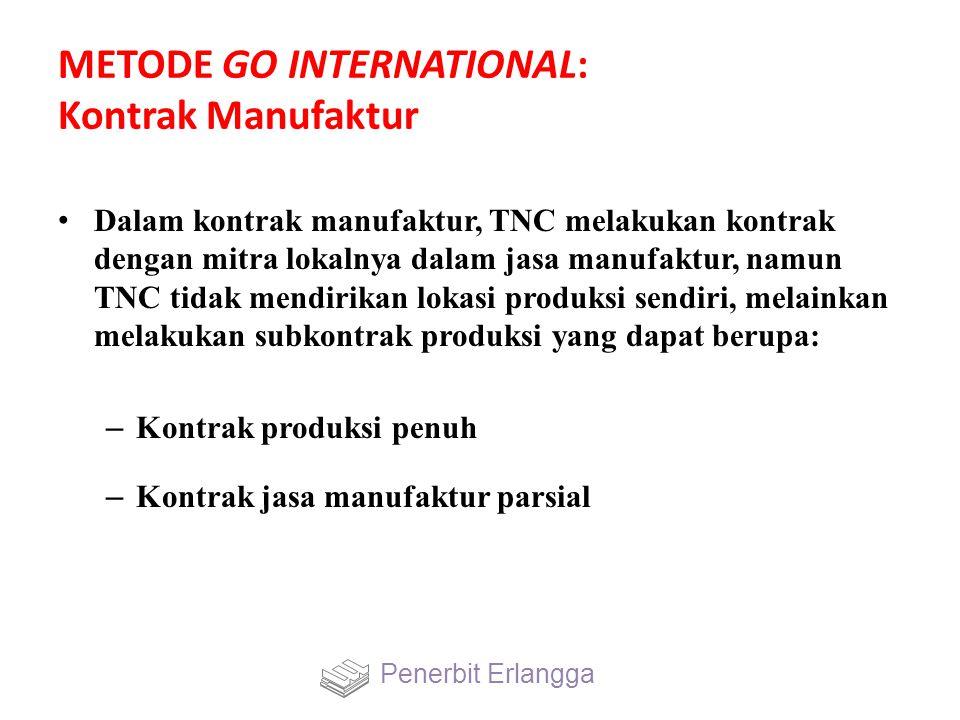 METODE GO INTERNATIONAL: Kontrak Manufaktur Dalam kontrak manufaktur, TNC melakukan kontrak dengan mitra lokalnya dalam jasa manufaktur, namun TNC tidak mendirikan lokasi produksi sendiri, melainkan melakukan subkontrak produksi yang dapat berupa: – Kontrak produksi penuh – Kontrak jasa manufaktur parsial Penerbit Erlangga