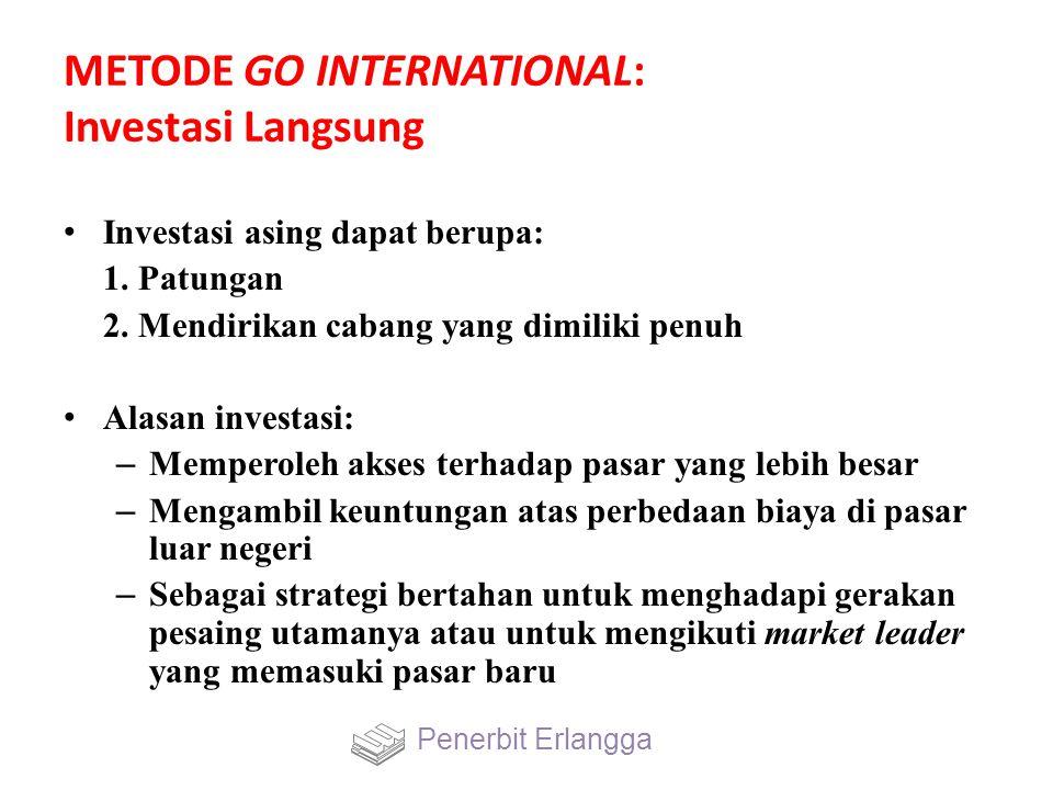 METODE GO INTERNATIONAL: Investasi Langsung Investasi asing dapat berupa: 1. Patungan 2. Mendirikan cabang yang dimiliki penuh Alasan investasi: – Mem