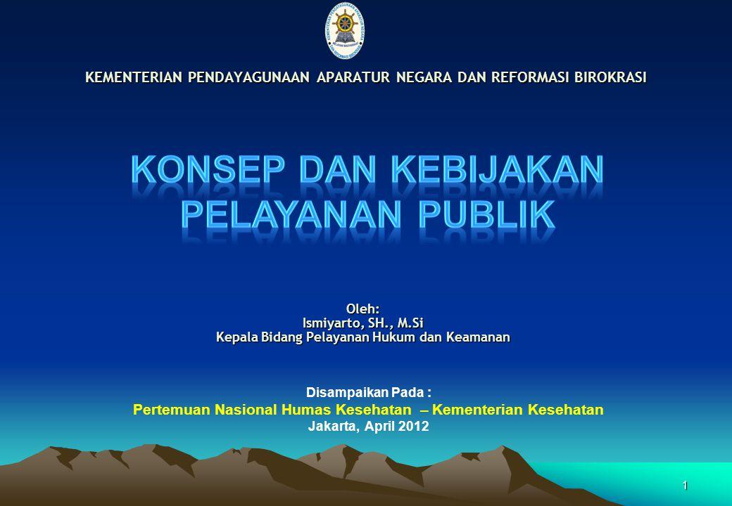 Oleh: Ismiyarto, SH., M.Si Kepala Bidang Pelayanan Hukum dan Keamanan KEMENTERIAN PENDAYAGUNAAN APARATUR NEGARA DAN REFORMASI BIROKRASI 1 Disampaikan Pada : Pertemuan Nasional Humas Kesehatan – Kementerian Kesehatan Jakarta, April 2012