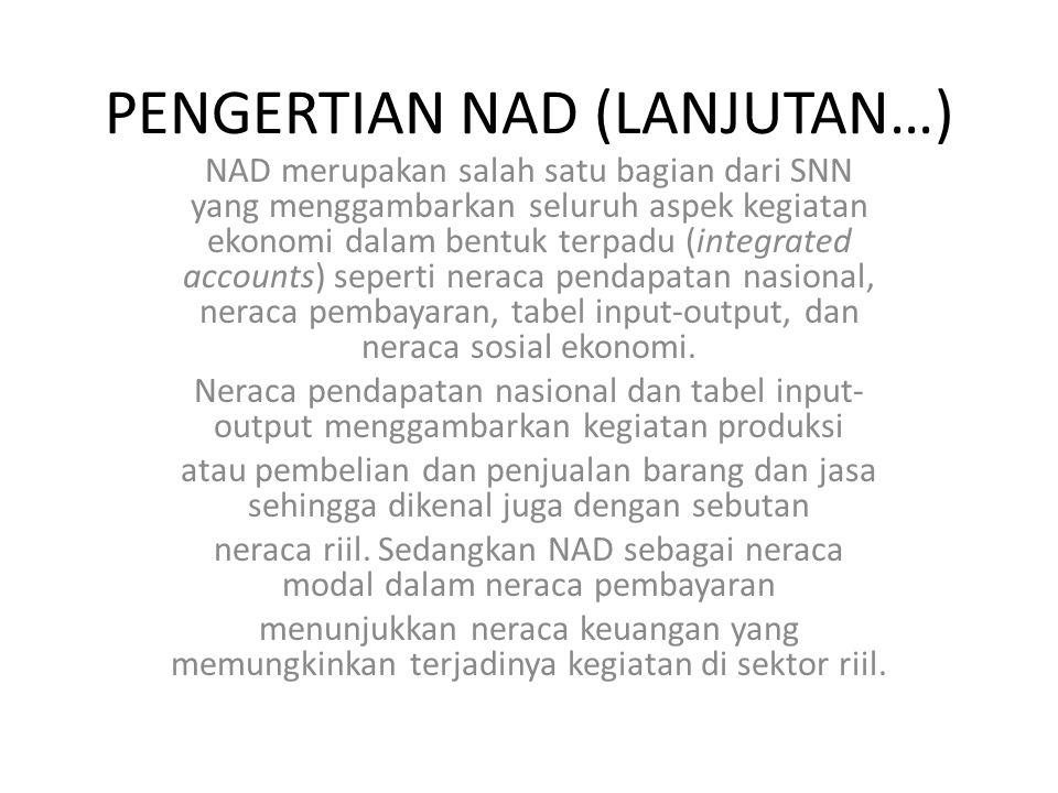 PENGERTIAN NAD (LANJUTAN…) NAD merupakan salah satu bagian dari SNN yang menggambarkan seluruh aspek kegiatan ekonomi dalam bentuk terpadu (integrated accounts) seperti neraca pendapatan nasional, neraca pembayaran, tabel input-output, dan neraca sosial ekonomi.