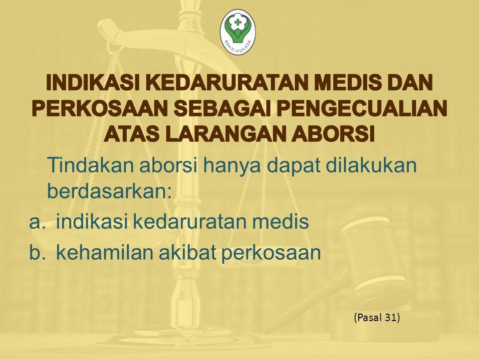 Tindakan aborsi hanya dapat dilakukan berdasarkan: a.indikasi kedaruratan medis b.kehamilan akibat perkosaan (Pasal 31)