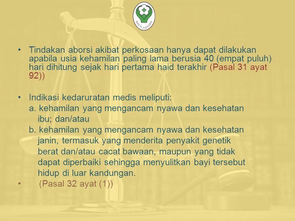 Tindakan aborsi akibat perkosaan hanya dapat dilakukan apabila usia kehamilan paling lama berusia 40 (empat puluh) hari dihitung sejak hari pertama haid terakhir (Pasal 31 ayat 92)) Indikasi kedaruratan medis meliputi: a.