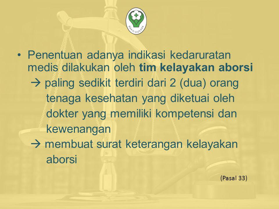 Penentuan adanya indikasi kedaruratan medis dilakukan oleh tim kelayakan aborsi  paling sedikit terdiri dari 2 (dua) orang tenaga kesehatan yang diketuai oleh dokter yang memiliki kompetensi dan kewenangan  membuat surat keterangan kelayakan aborsi (Pasal 33)