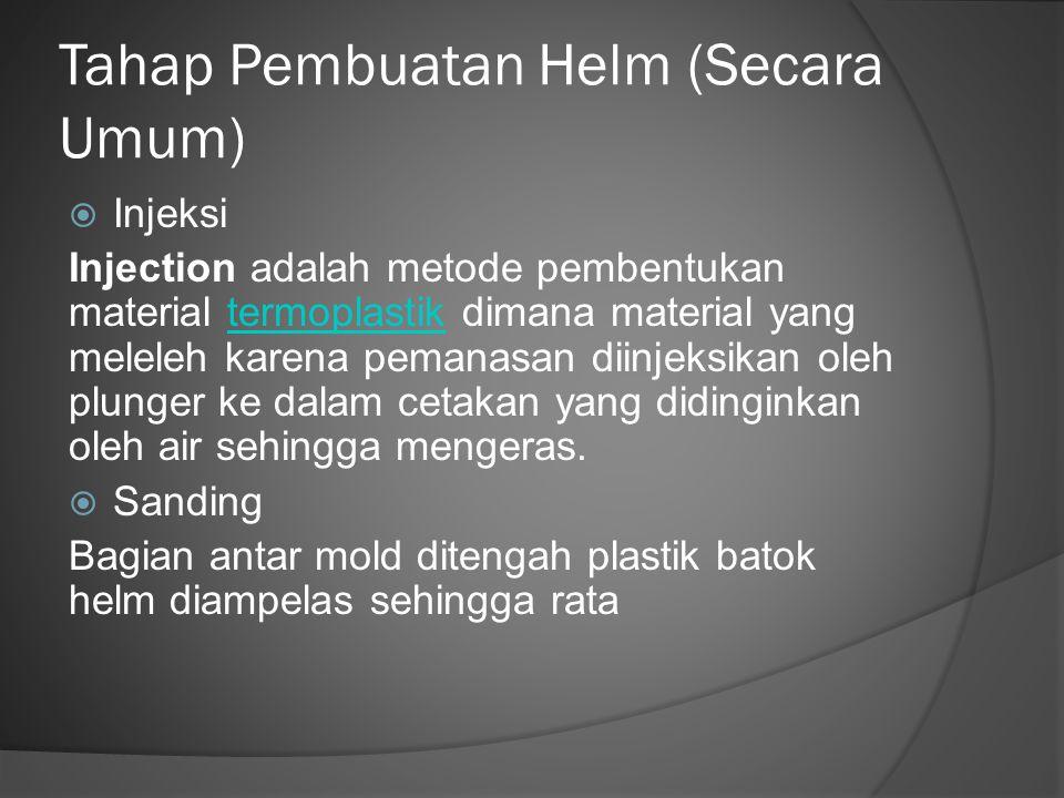 Tahap Pembuatan Helm (Secara Umum)  Injeksi Injection adalah metode pembentukan material termoplastik dimana material yang meleleh karena pemanasan d