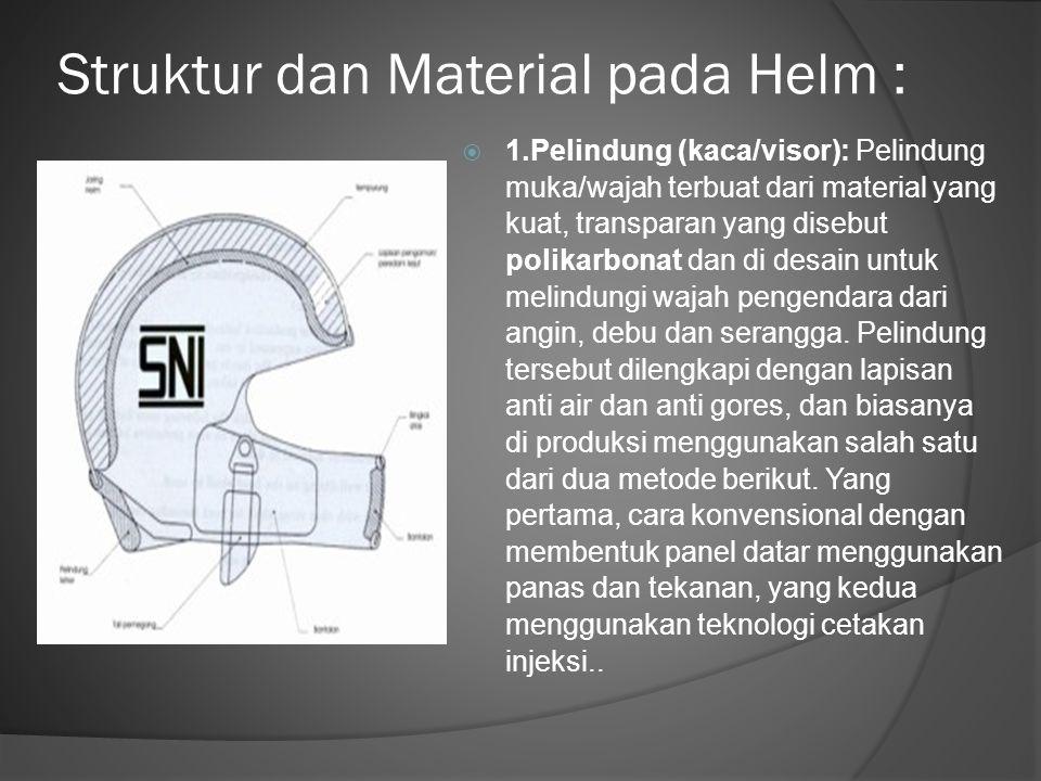 Struktur dan Material pada Helm :  1.Pelindung (kaca/visor): Pelindung muka/wajah terbuat dari material yang kuat, transparan yang disebut polikarbon