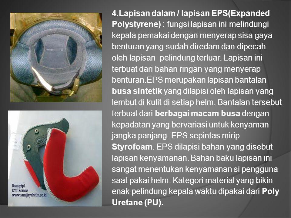 4.Lapisan dalam / lapisan EPS(Expanded Polystyrene) : fungsi lapisan ini melindungi kepala pemakai dengan menyerap sisa gaya benturan yang sudah dired