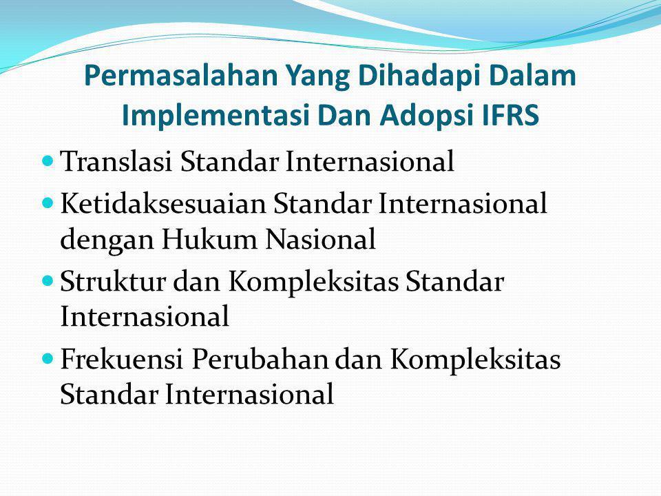Permasalahan Yang Dihadapi Dalam Implementasi Dan Adopsi IFRS Translasi Standar Internasional Ketidaksesuaian Standar Internasional dengan Hukum Nasional Struktur dan Kompleksitas Standar Internasional Frekuensi Perubahan dan Kompleksitas Standar Internasional