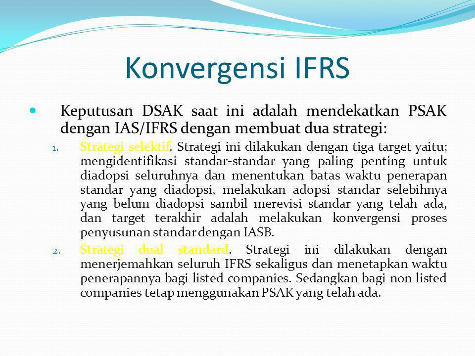 Konvergensi IFRS Keputusan DSAK saat ini adalah mendekatkan PSAK dengan IAS/IFRS dengan membuat dua strategi: 1. Strategi selektif. Strategi ini dilak