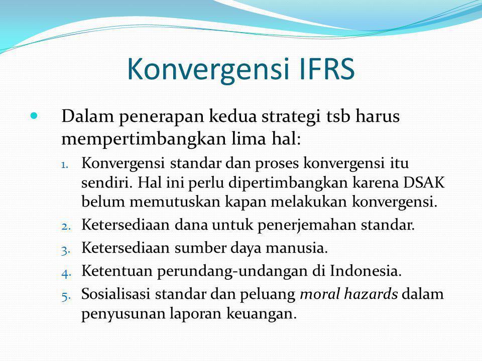 Konvergensi IFRS Dalam penerapan kedua strategi tsb harus mempertimbangkan lima hal: 1. Konvergensi standar dan proses konvergensi itu sendiri. Hal in