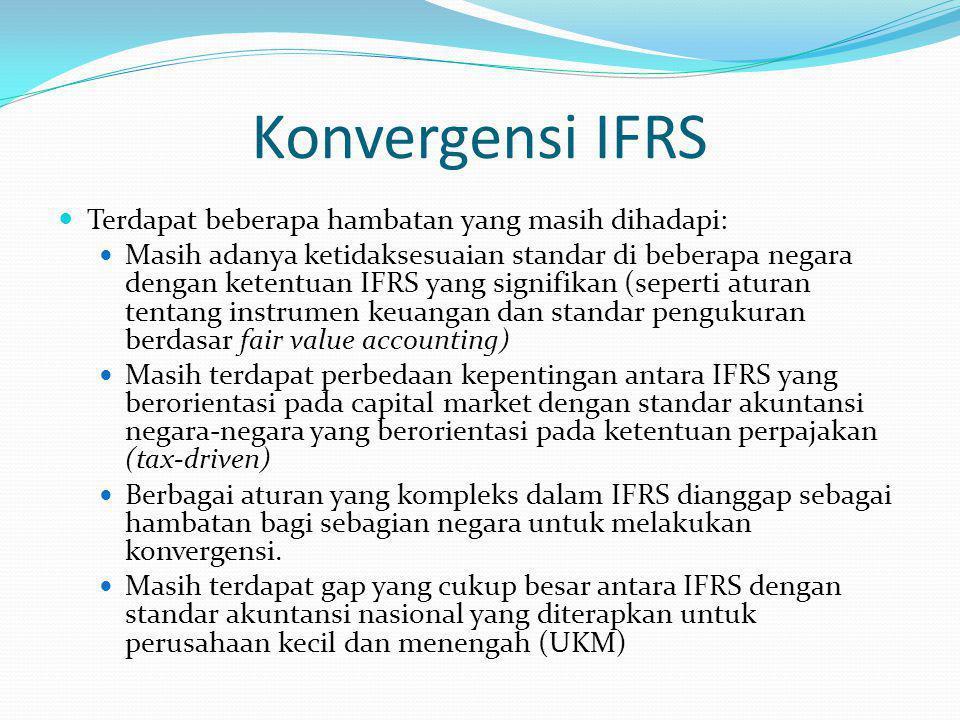 Konvergensi IFRS Terdapat beberapa hambatan yang masih dihadapi: Masih adanya ketidaksesuaian standar di beberapa negara dengan ketentuan IFRS yang signifikan (seperti aturan tentang instrumen keuangan dan standar pengukuran berdasar fair value accounting) Masih terdapat perbedaan kepentingan antara IFRS yang berorientasi pada capital market dengan standar akuntansi negara-negara yang berorientasi pada ketentuan perpajakan (tax-driven) Berbagai aturan yang kompleks dalam IFRS dianggap sebagai hambatan bagi sebagian negara untuk melakukan konvergensi.