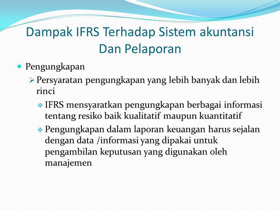 Dampak IFRS Terhadap Sistem akuntansi Dan Pelaporan Pengungkapan  Persyaratan pengungkapan yang lebih banyak dan lebih rinci  IFRS mensyaratkan pengungkapan berbagai informasi tentang resiko baik kualitatif maupun kuantitatif  Pengungkapan dalam laporan keuangan harus sejalan dengan data /informasi yang dipakai untuk pengambilan keputusan yang digunakan oleh manajemen