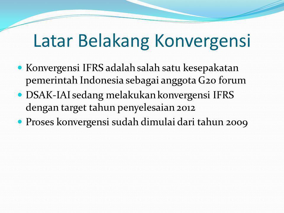 Latar Belakang Konvergensi Konvergensi IFRS adalah salah satu kesepakatan pemerintah Indonesia sebagai anggota G20 forum DSAK-IAI sedang melakukan konvergensi IFRS dengan target tahun penyelesaian 2012 Proses konvergensi sudah dimulai dari tahun 2009
