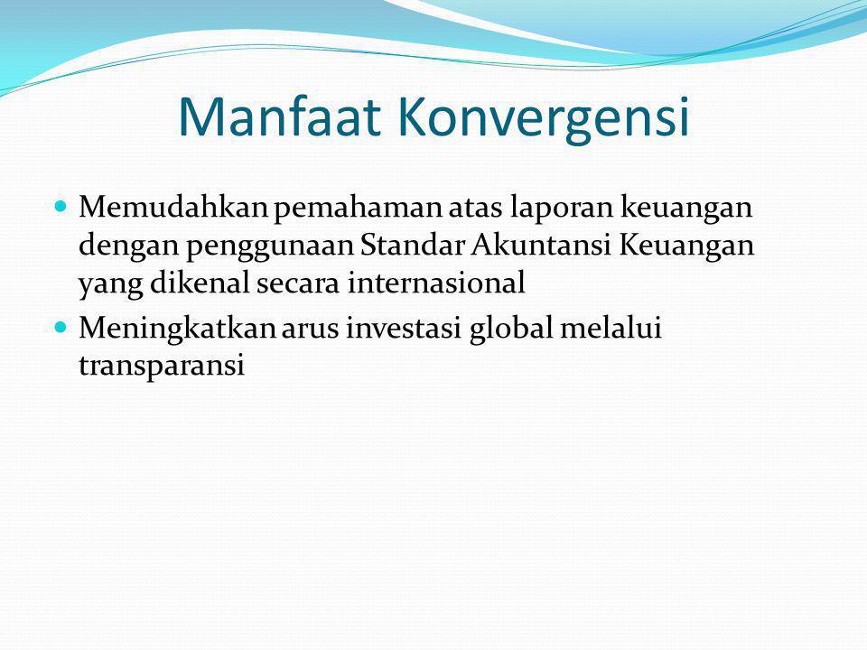 Manfaat Konvergensi Memudahkan pemahaman atas laporan keuangan dengan penggunaan Standar Akuntansi Keuangan yang dikenal secara internasional Meningkatkan arus investasi global melalui transparansi