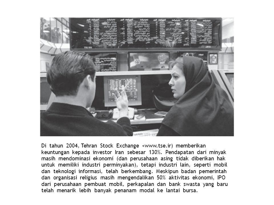 Di tahun 2004, Tehran Stock Exchange <www.tse.ir) memberikan keuntungan kepada investor Iran sebesar 130%. Pendapatan dari minyak masih mendominasi ek