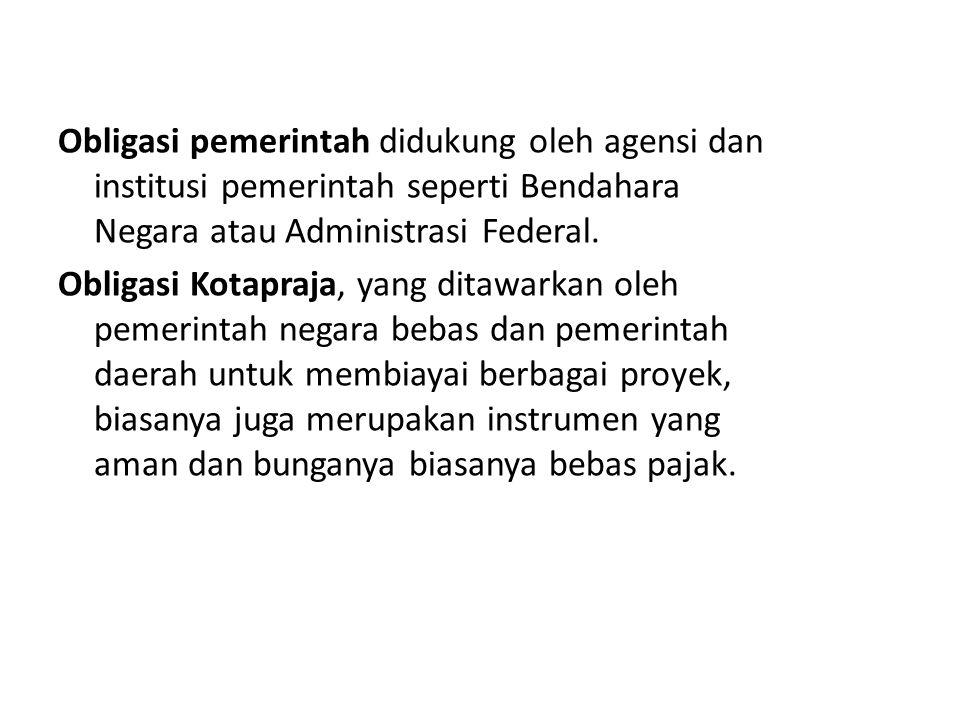 Obligasi pemerintah didukung oleh agensi dan institusi pemerintah seperti Bendahara Negara atau Administrasi Federal. Obligasi Kotapraja, yang ditawar