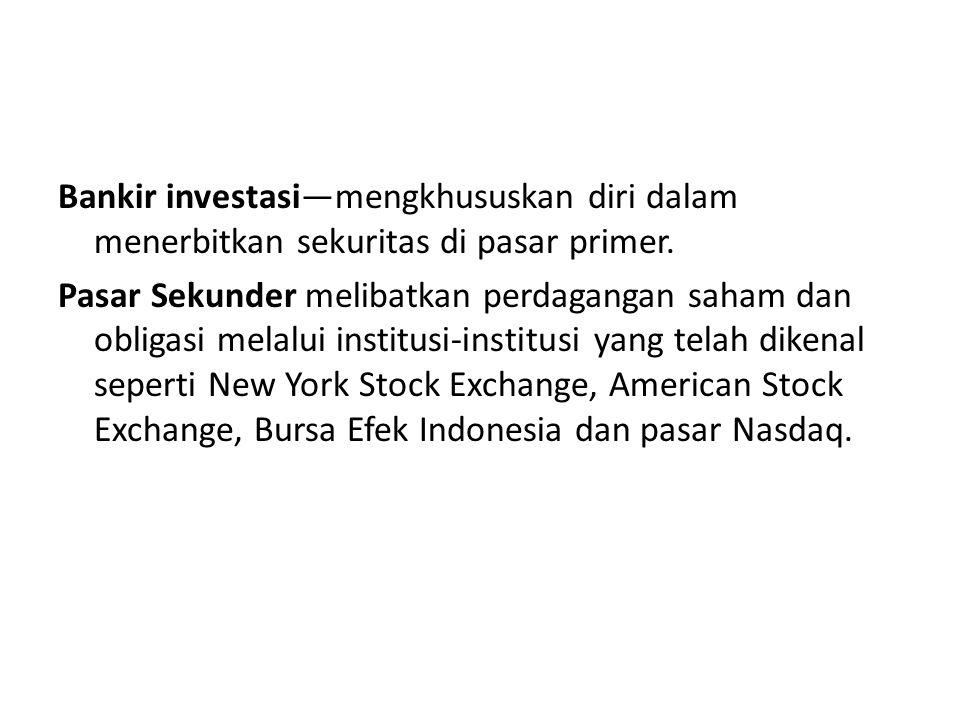 Bankir investasi—mengkhususkan diri dalam menerbitkan sekuritas di pasar primer. Pasar Sekunder melibatkan perdagangan saham dan obligasi melalui inst