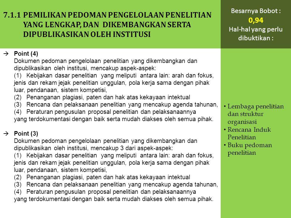  Point (4) Dokumen pedoman pengelolaan penelitian yang dikembangkan dan dipublikasikan oleh institusi, mencakup aspek-aspek: (1) Kebijakan dasar penelitian yang meliputi antara lain: arah dan fokus, jenis dan rekam jejak penelitian unggulan, pola kerja sama dengan pihak luar, pendanaan, sistem kompetisi, (2) Penanganan plagiasi, paten dan hak atas kekayaan intektual (3) Rencana dan pelaksanaan penelitian yang mencakup agenda tahunan, (4) Peraturan pengusulan proposal penelitian dan pelaksanaannya yang terdokumentasi dengan baik serta mudah diakses oleh semua pihak.