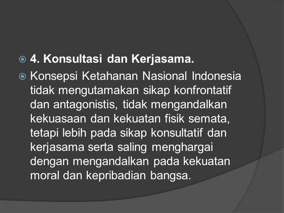  4. Konsultasi dan Kerjasama.  Konsepsi Ketahanan Nasional Indonesia tidak mengutamakan sikap konfrontatif dan antagonistis, tidak mengandalkan keku