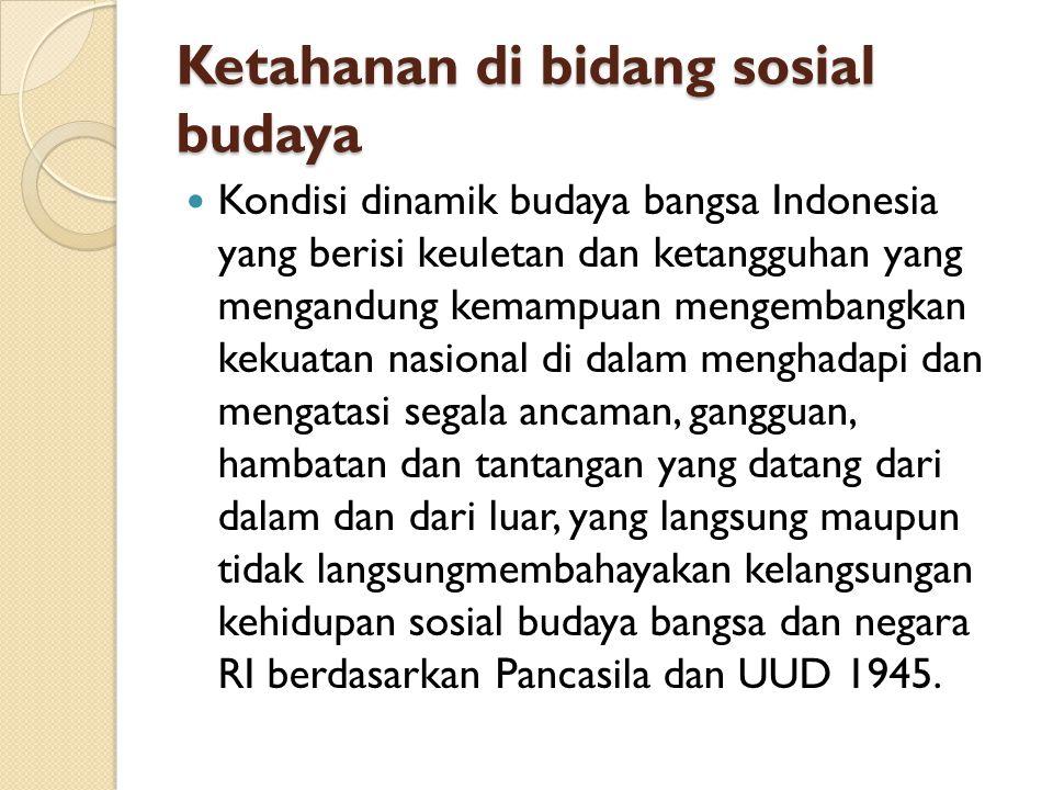 Ketahanan di bidang sosial budaya Kondisi dinamik budaya bangsa Indonesia yang berisi keuletan dan ketangguhan yang mengandung kemampuan mengembangkan