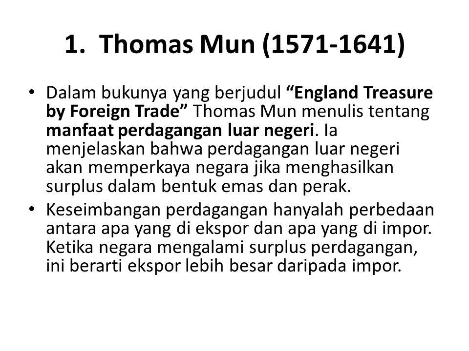 "1. Thomas Mun (1571-1641) Dalam bukunya yang berjudul ""England Treasure by Foreign Trade"" Thomas Mun menulis tentang manfaat perdagangan luar negeri."