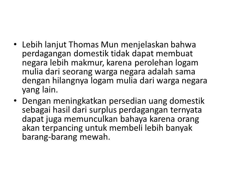 Lebih lanjut Thomas Mun menjelaskan bahwa perdagangan domestik tidak dapat membuat negara lebih makmur, karena perolehan logam mulia dari seorang warg