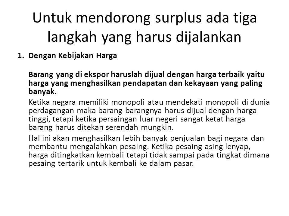 Untuk mendorong surplus ada tiga langkah yang harus dijalankan 1. Dengan Kebijakan Harga Barang yang di ekspor haruslah dijual dengan harga terbaik ya