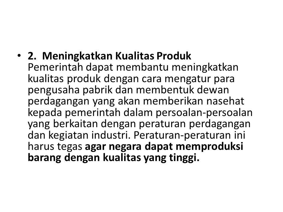 2. Meningkatkan Kualitas Produk Pemerintah dapat membantu meningkatkan kualitas produk dengan cara mengatur para pengusaha pabrik dan membentuk dewan