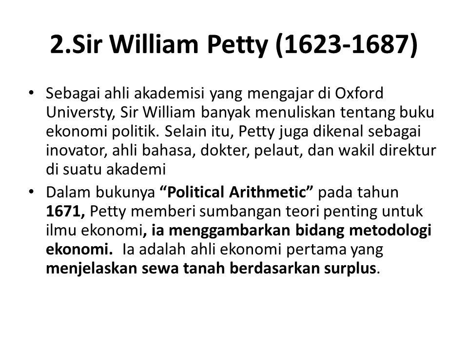2.Sir William Petty (1623-1687) Sebagai ahli akademisi yang mengajar di Oxford Universty, Sir William banyak menuliskan tentang buku ekonomi politik.