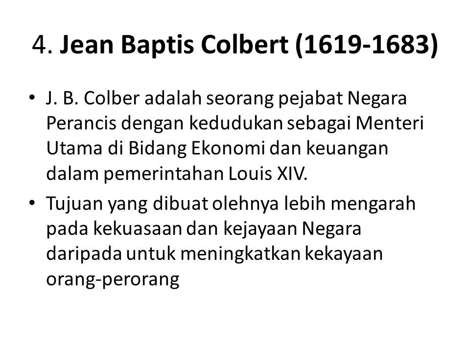 4. Jean Baptis Colbert (1619-1683) J. B. Colber adalah seorang pejabat Negara Perancis dengan kedudukan sebagai Menteri Utama di Bidang Ekonomi dan ke