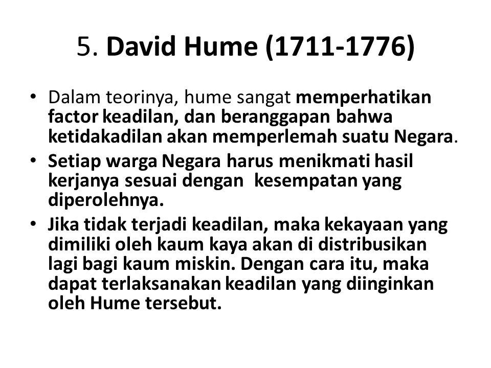 5. David Hume (1711-1776) Dalam teorinya, hume sangat memperhatikan factor keadilan, dan beranggapan bahwa ketidakadilan akan memperlemah suatu Negara